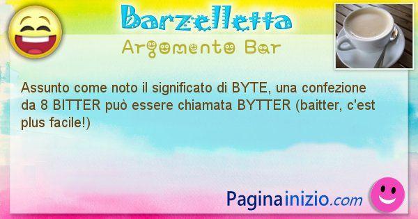 Barzelletta argomento Bar: Assunto come noto il significato di BYTE, una confezione ... (id=1251)