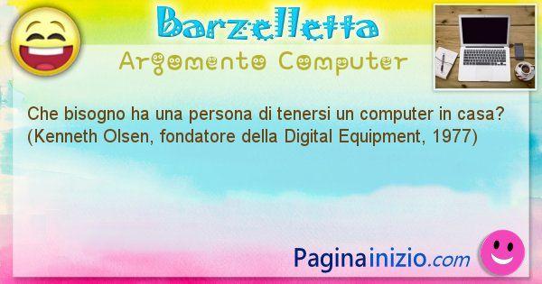Barzelletta argomento Computer: Che bisogno ha una persona di tenersi un computer in ... (id=1253)