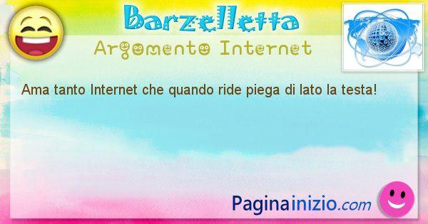 Barzelletta argomento Internet: Ama tanto Internet che quando ride piega di lato la testa! (id=1257)