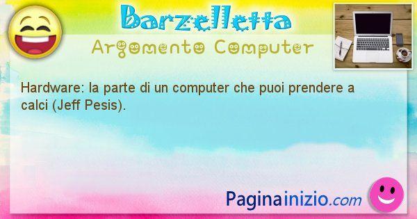 Barzelletta argomento Computer: Hardware: la parte di un computer che puoi prendere a ... (id=1261)