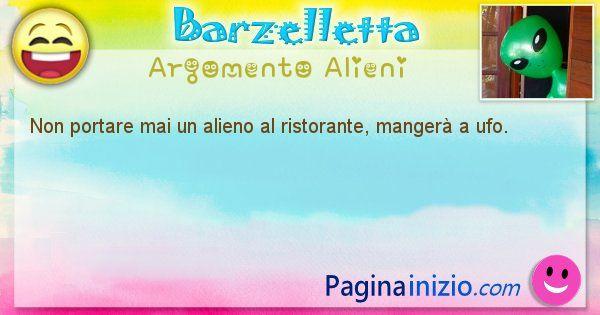 Barzelletta argomento Alieni: Non portare mai un alieno al ristorante, mangerà a ufo. (id=1284)
