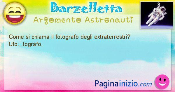 Barzelletta argomento Astronauti: Come si chiama il fotografo degli extraterrestri? ... (id=1286)