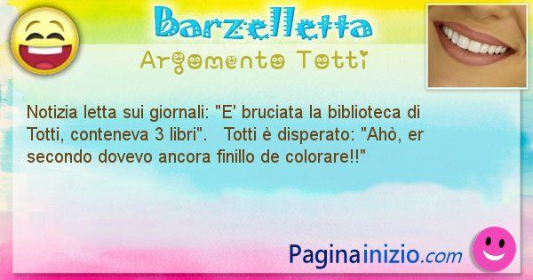Barzelletta argomento Totti: Notizia letta sui giornali: E' bruciata la biblioteca di ... (id=2212)