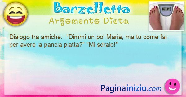 Barzelletta argomento Dieta: Dialogo tra amiche.  Dimmi un po' Maria, ma tu come ... (id=3069)