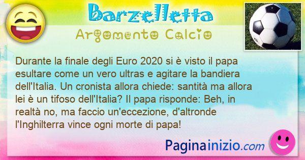 Barzelletta argomento Calcio: Durante la finale degli Euro 2020 si è visto il papa ... (id=3124)